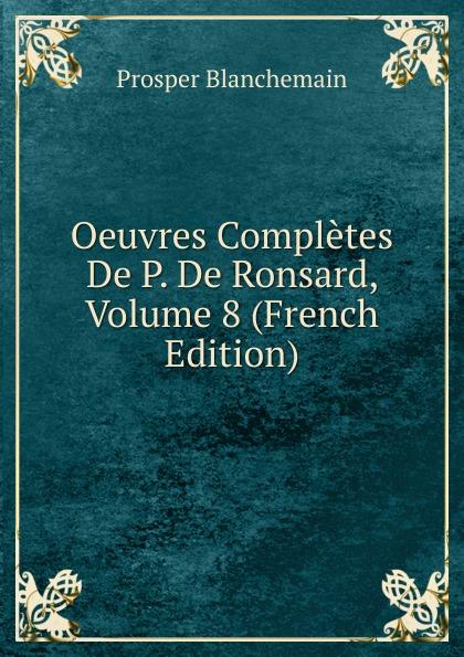 Prosper Blanchemain Oeuvres Completes De P. De Ronsard, Volume 8 (French Edition) pierre de ronsard oeuvres completes de p de ronsard volume 8