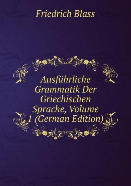 Friedrich Blass Ausfuhrliche Grammatik Der Griechischen Sprache, Volume 1 (German Edition) friedrich blass grammatik des neutestamentlichen griechisch