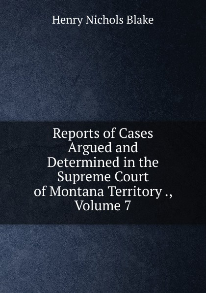 Reports of Cases Argued and Determined in the Supreme Court of Montana Territory ., Volume 7