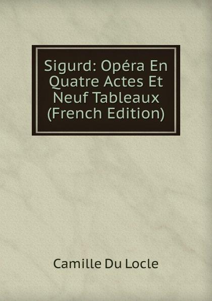Camille Du Locle Sigurd: Opera En Quatre Actes Et Neuf Tableaux (French Edition) saint saëns camille 1835 1921 samson et dalila opera en 3 actes et 4 tableaux french edition