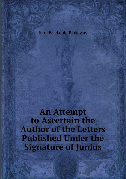 John Brickdale Blakeway An Attempt to Ascertain the Author of the Letters Published Under the Signature of Junius john wade the letters of junius vol 1