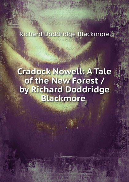 R. D. Blackmore Cradock Nowell: A Tale of the New Forest / by Richard Doddridge Blackmore . blackmore richard doddridge cradock nowell a tale of the new forest volume 2 of 3