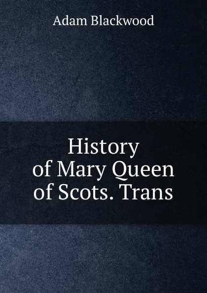 History of Mary Queen of Scots. Trans