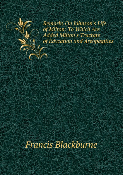 Francis Blackburne Remarks On Johnson.s Life of Milton: To Which Are Added Milton.s Tractate of Edvcation and Areopagities milton john remarks on johnson s life of milton to which are added milton s tractate of education and areopagitica