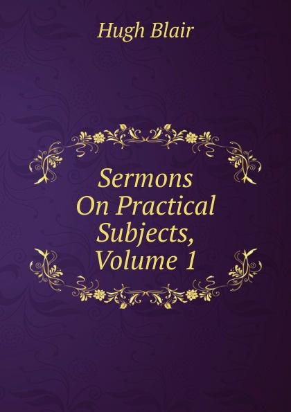лучшая цена Hugh Blair Sermons On Practical Subjects, Volume 1