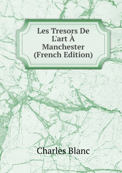 Charles Blanc Les Tresors De L.art A Manchester (French Edition) charles blanc les beaux arts a l exposition universelle de 1878 french edition