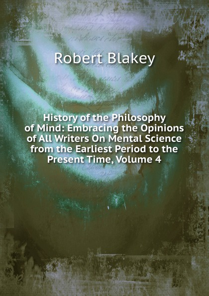 Robert Blakey History of the Philosophy of Mind: Embracing the Opinions of All Writers On Mental Science from the Earliest Period to the Present Time, Volume 4 zhanat kundakbayeva the history of kazakhstan from the earliest period to the present time volume i