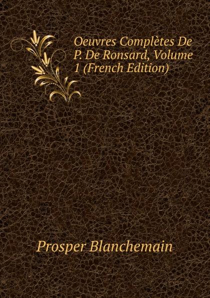 Prosper Blanchemain Oeuvres Completes De P. De Ronsard, Volume 1 (French Edition) pierre de ronsard oeuvres completes de p de ronsard volume 8