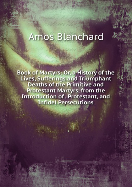 Amos Blanchard Book of Martyrs: Or, a History of the Lives, Sufferings and Triumphant Deaths of the Primitive and Protestant Martyrs, from the Introduction of . Protestant, and Infidel Persecutions. fox s book of martyrs