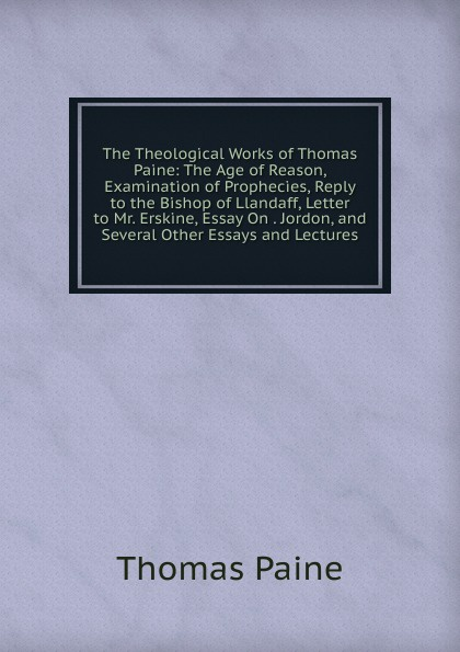 Thomas Paine The Theological Works of Thomas Paine: The Age of Reason, Examination of Prophecies, Reply to the Bishop of Llandaff, Letter to Mr. Erskine, Essay On . Jordon, and Several Other Essays and Lectures jordon white prophecies of the bible
