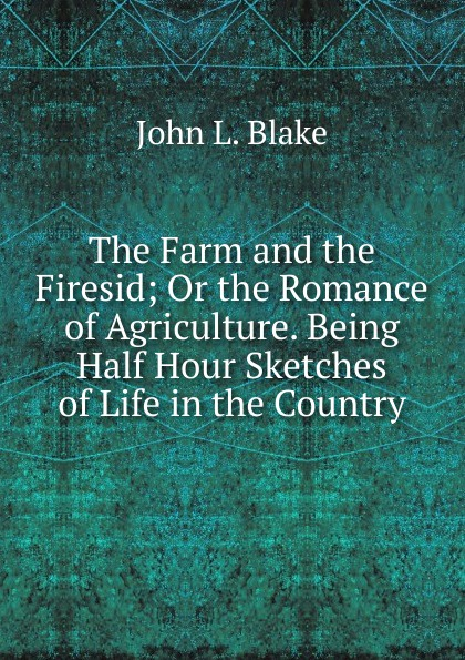 John L. Blake The Farm and the Firesid; Or the Romance of Agriculture. Being Half Hour Sketches of Life in the Country