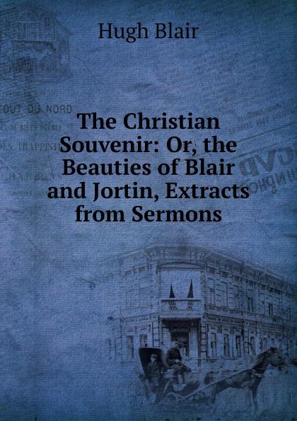 лучшая цена Hugh Blair The Christian Souvenir: Or, the Beauties of Blair and Jortin, Extracts from Sermons