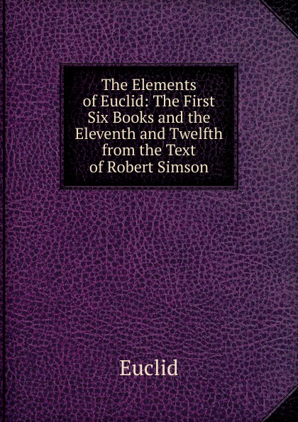 Euclid The Elements of Euclid: The First Six Books and the Eleventh and Twelfth from the Text of Robert Simson robert simson the elements of euclid