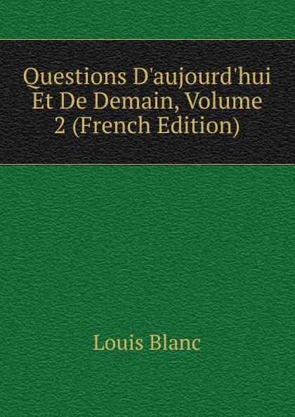 Louis Blanc Questions D.aujourd.hui Et De Demain, Volume 2 (French Edition) demain j arrete