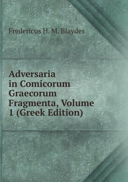 Fredericus H. M. Blaydes Adversaria in Comicorum Graecorum Fragmenta, Volume 1 (Greek Edition) theodor kock comicorum atticorum fragmenta volume 2
