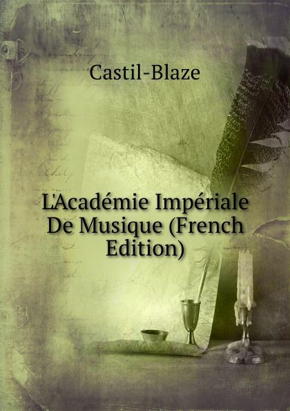 Castil-Blaze L.Academie Imperiale De Musique (French Edition) akademie wissenschaften zu erfurt jahrbucher der koniglichen akademie gemeinnutziger wissenschaften zu erfurt 1895 vol 21 classic reprint