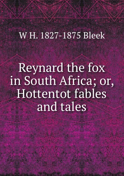 W H. 1827-1875 Bleek Reynard the fox in South Africa; or, Hottentot fables and tales