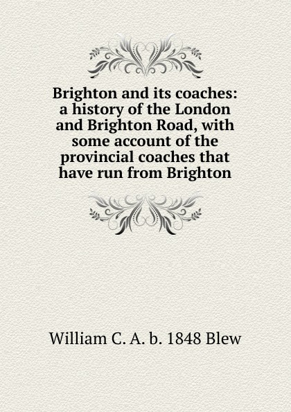 William C. A. b. 1848 Blew Brighton and its coaches: a history of the London and Brighton Road, with some account of the provincial coaches that have run from Brighton burt bacharach brighton
