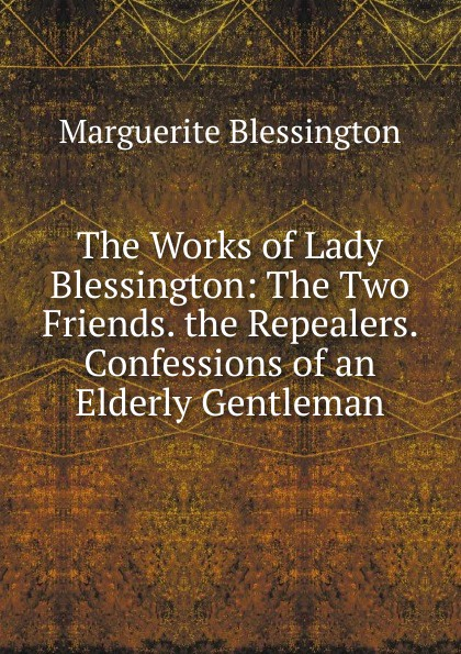 Фото - Marguerite Blessington The Works of Lady Blessington: The Two Friends. the Repealers. Confessions of an Elderly Gentleman marguerite blessington the governess and the belle of a season