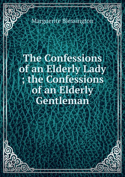 Marguerite Blessington The Confessions of an Elderly Lady ; the Confessions of an Elderly Gentleman confessions of an ex doofus itchy footed mutha