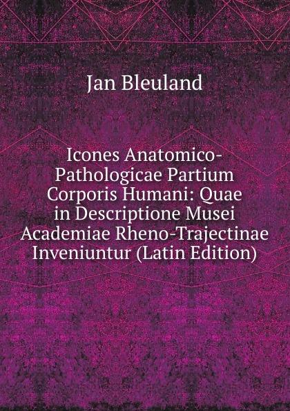 Jan Bleuland Icones Anatomico-Pathologicae Partium Corporis Humani: Quae in Descriptione Musei Academiae Rheno-Trajectinae Inveniuntur (Latin Edition) c stefano de dissectione partium corporis humani