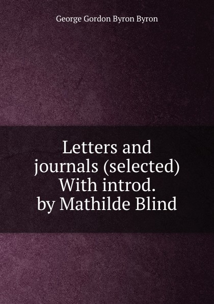 George Gordon Byron Letters and journals (selected) With introd. by Mathilde Blind blind mathilde george eliot
