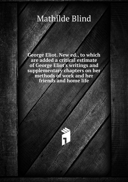 Mathilde Blind George Eliot. New ed., to which are added a critical estimate of George Eliot.s writings and supplementary chapters on her methods of work and her friends and home life blind mathilde george eliot