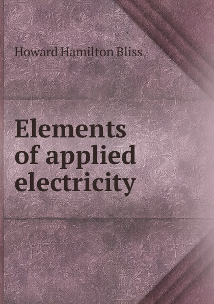 Howard Hamilton Bliss Elements of applied electricity