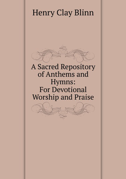 Henry Clay Blinn A Sacred Repository of Anthems and Hymns: For Devotional Worship and Praise коллектив авторов wyeth s repository of sacred music