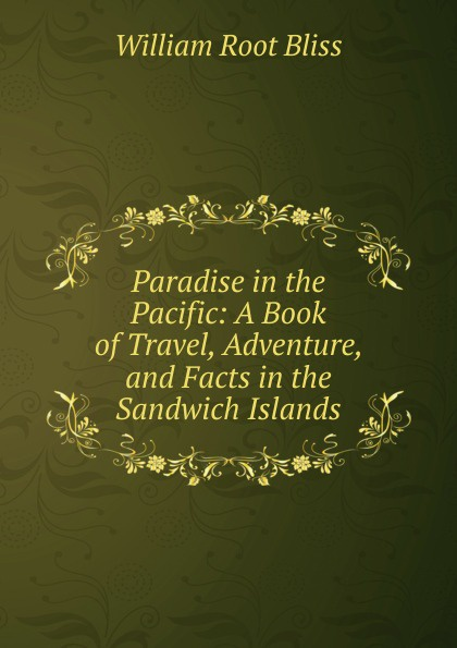 William Root Bliss Paradise in the Pacific: A Book of Travel, Adventure, and Facts in the Sandwich Islands
