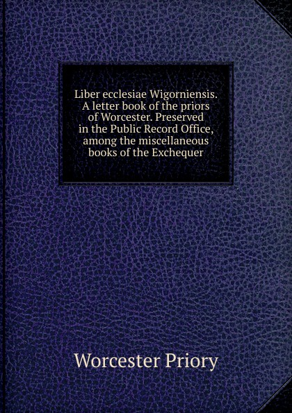 Worcester Priory Liber ecclesiae Wigorniensis. A letter book of the priors of Worcester. Preserved in the Public Record Office, among the miscellaneous books of the Exchequer worcester the registers of churchill in oswaldslow in the deanery of worcester east