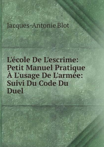 Jacques-Antonie Blot L.ecole De L.escrime: Petit Manuel Pratique A L.usage De L.armee: Suivi Du Code Du Duel