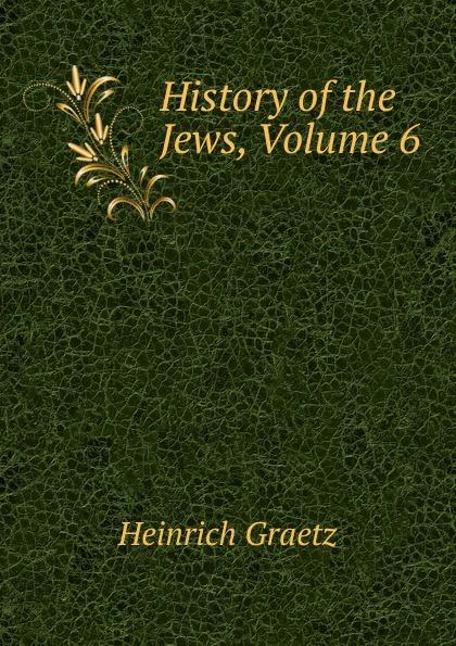 Heinrich Graetz History of the Jews, Volume 6 heinrich graetz history of the jews v 5