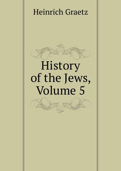 Heinrich Graetz History of the Jews, Volume 5 heinrich graetz history of the jews v 5