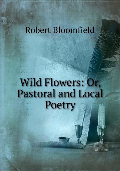 Robert Bloomfield Wild Flowers: Or, Pastoral and Local Poetry robert mapplethorpe flowers