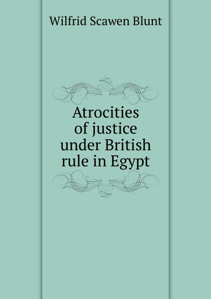 Wilfrid Scawen Blunt Atrocities of justice under British rule in Egypt blunt wilfrid scawen satan absolved a victorian mystery