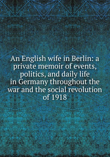 An English wife in Berlin: a private memoir of events, politics, and daily life in Germany throughout the war and the social revolution of 1918 private berlin