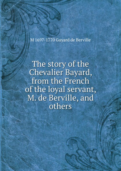 M 1697-1770 Guyard de Berville The story of the Chevalier Bayard, from the French of the loyal servant, M. de Berville, and others m udovichenko the stargazer s servant