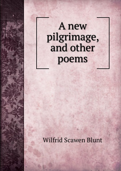 Wilfrid Scawen Blunt A new pilgrimage, and other poems blunt wilfrid scawen satan absolved a victorian mystery