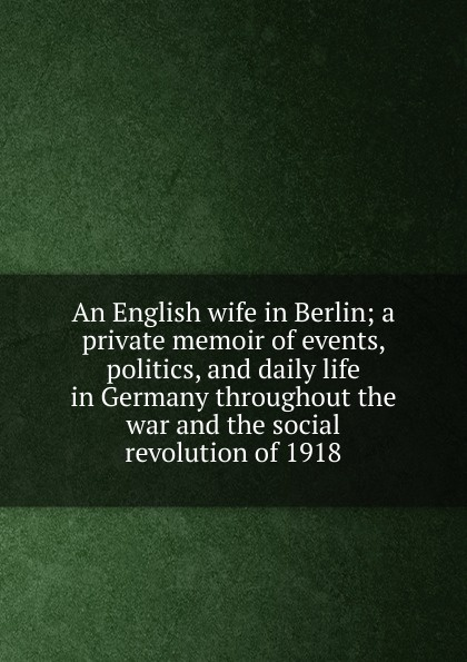 An English wife in Berlin; a private memoir of events, politics, and daily life in Germany throughout the war and the social revolution of 1918 private berlin