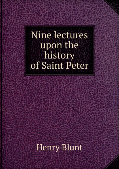 Henry Blunt Nine lectures upon the history of Saint Peter