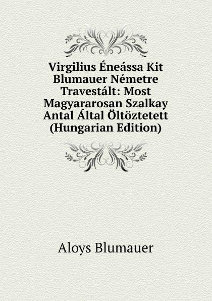 Aloys Blumauer Virgilius Eneassa Kit Blumauer Nemetre Travestalt: Most Magyararosan Szalkay Antal Altal Oltoztetett (Hungarian Edition) alois blumauer gedichte