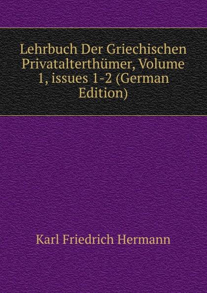 Hermann Karl Friedrich Lehrbuch Der Griechischen Privatalterthumer, Volume 1,.issues 1-2 (German Edition) hermann karl friedrich lehrbuch der griechischen antiquitaten