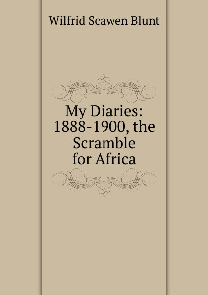 Wilfrid Scawen Blunt My Diaries: 1888-1900, the Scramble for Africa blunt wilfrid scawen satan absolved a victorian mystery