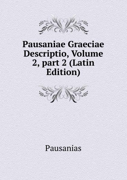 Pausanias Pausaniae Graeciae Descriptio, Volume 2,.part 2 (Latin Edition) immanuel bekker pausaniae de situ graeciae volume 2 french edition