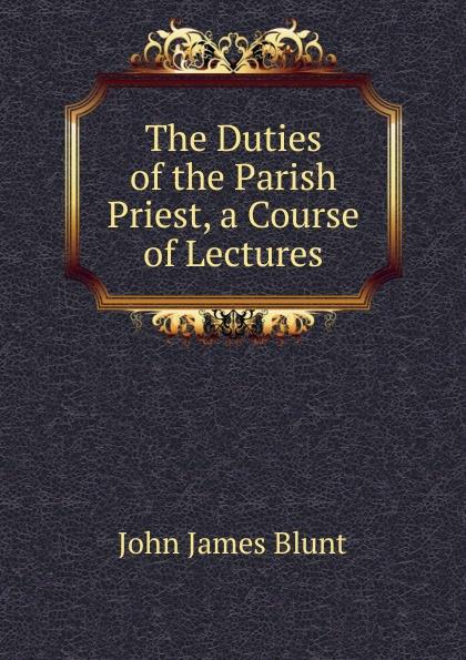 John James Blunt The Duties of the Parish Priest, a Course of Lectures james blunt james blunt the afterlove