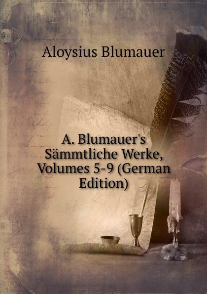 Aloysius Blumauer A. Blumauer.s Sammtliche Werke, Volumes 5-9 (German Edition)