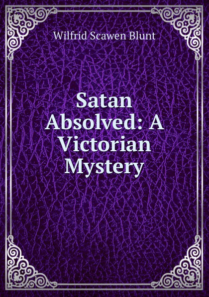 Wilfrid Scawen Blunt Satan Absolved: A Victorian Mystery blunt wilfrid scawen satan absolved a victorian mystery