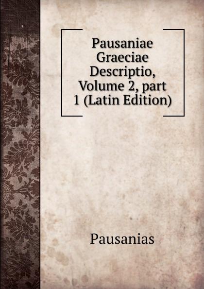 Pausanias Pausaniae Graeciae Descriptio, Volume 2,.part 1 (Latin Edition) immanuel bekker pausaniae de situ graeciae volume 2 french edition