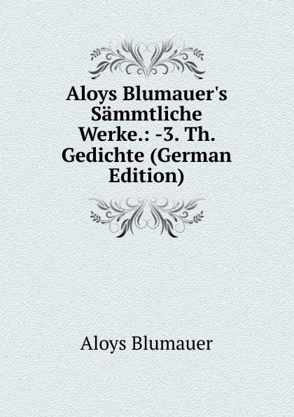 Aloys Blumauer Aloys Blumauer.s Sammtliche Werke.: -3. Th. Gedichte (German Edition)
